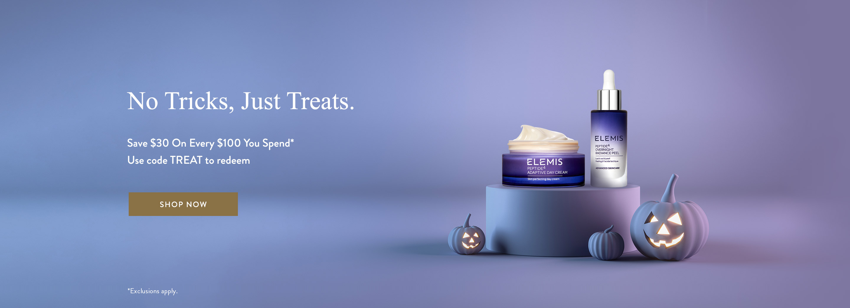 No Tricks, Just Treats. Save $30 on Every $100 You Spend